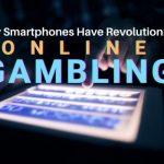 How Smartphones Have Revolutionized Online Gambling